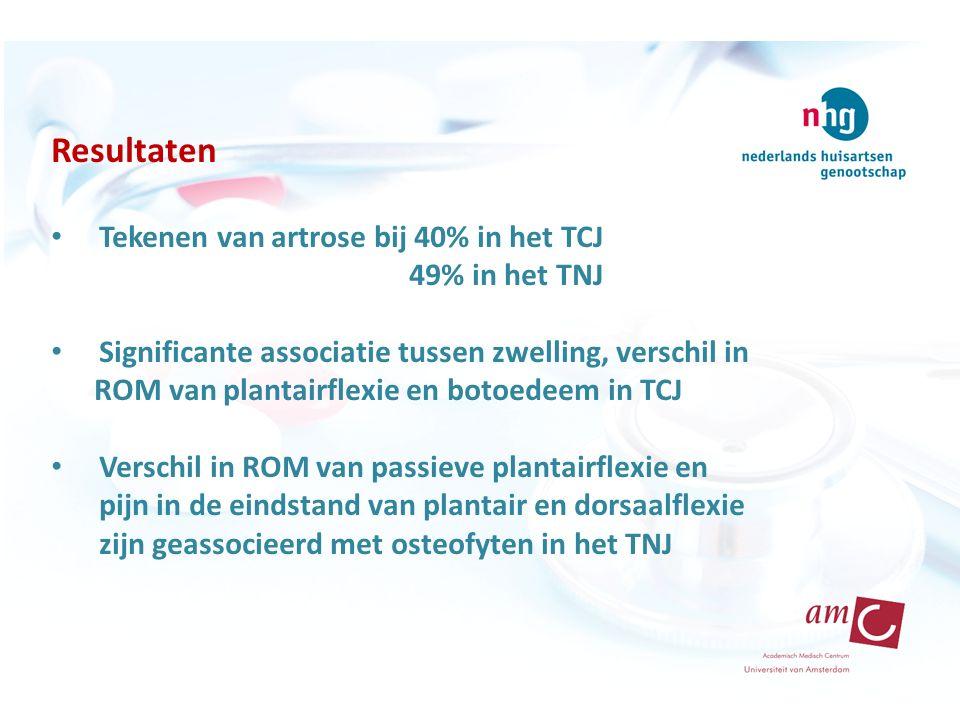 Resultaten Tekenen van artrose bij 40% in het TCJ 49% in het TNJ Significante associatie tussen zwelling, verschil in ROM van plantairflexie en botoedeem in TCJ Verschil in ROM van passieve plantairflexie en pijn in de eindstand van plantair en dorsaalflexie zijn geassocieerd met osteofyten in het TNJ