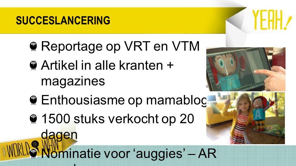 SUCCESLANCERING Reportage op VRT en VTM Artikel in alle kranten + magazines Enthousiasme op mamablogs 1500 stuks verkocht op 20 dagen Nominatie voor 'auggies' – AR award