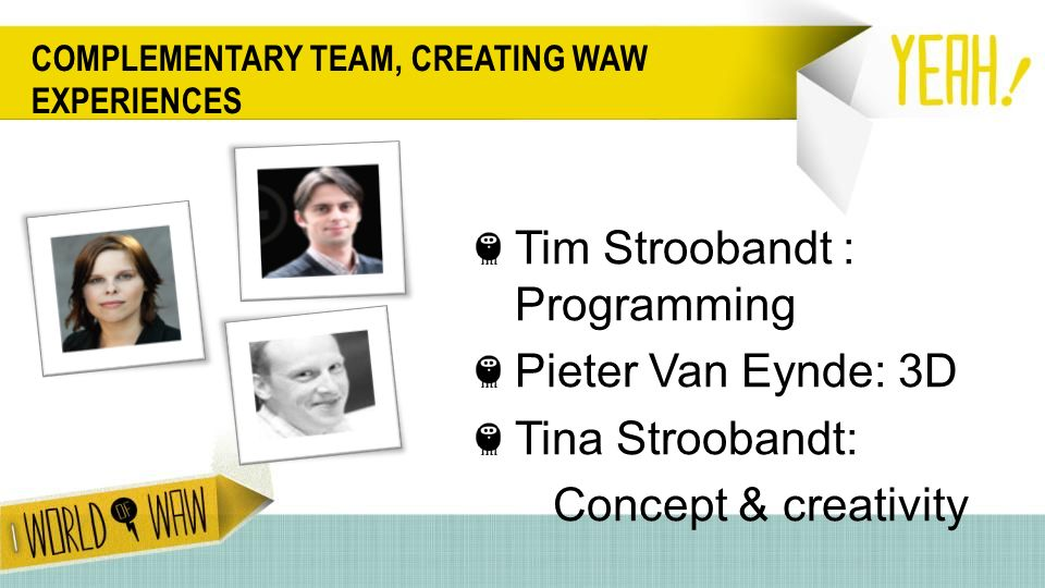 COMPLEMENTARY TEAM, CREATING WAW EXPERIENCES Tim Stroobandt : Programming Pieter Van Eynde: 3D Tina Stroobandt: Concept & creativity