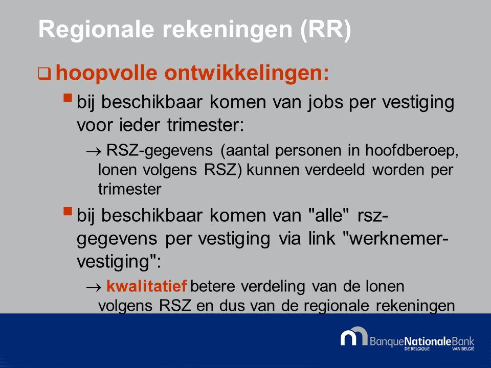 © National Bank of Belgium Regionale rekeningen (RR)  hoopvolle ontwikkelingen:  bij beschikbaar komen van jobs per vestiging voor ieder trimester:  RSZ-gegevens (aantal personen in hoofdberoep, lonen volgens RSZ) kunnen verdeeld worden per trimester  bij beschikbaar komen van alle rsz- gegevens per vestiging via link werknemer- vestiging :  kwalitatief betere verdeling van de lonen volgens RSZ en dus van de regionale rekeningen