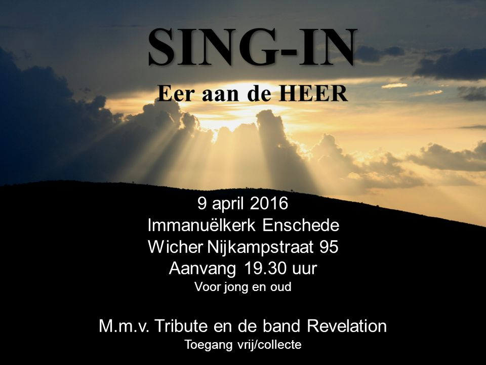 9 april 2016 Immanuëlkerk Enschede Wicher Nijkampstraat 95 Aanvang 19.30 uur Voor jong en oud M.m.v. Tribute en de band Revelation Toegang vrij/collec