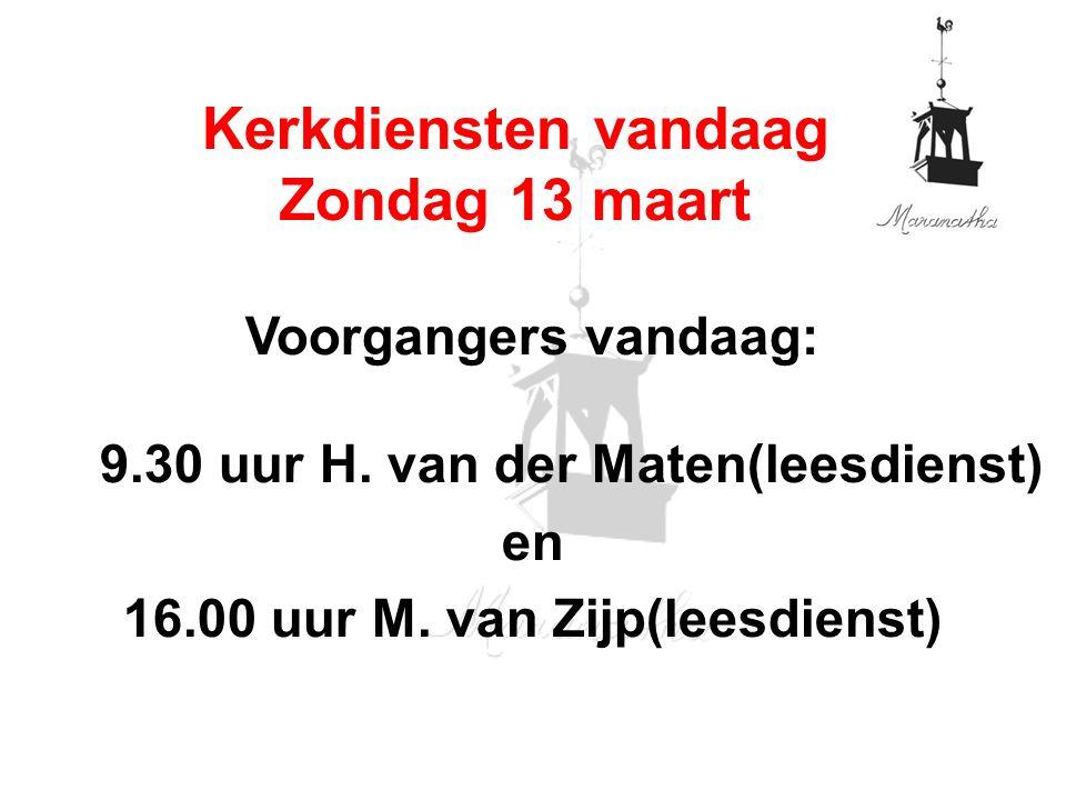 Voorgangers vandaag: 9.30 uur H. van der Maten(leesdienst) en 16.00 uur M. van Zijp(leesdienst) Kerkdiensten vandaag Zondag 13 maart