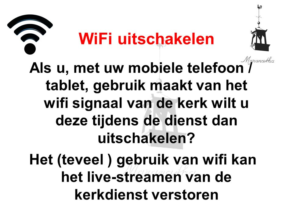 Als u, met uw mobiele telefoon / tablet, gebruik maakt van het wifi signaal van de kerk wilt u deze tijdens de dienst dan uitschakelen? Het (teveel )