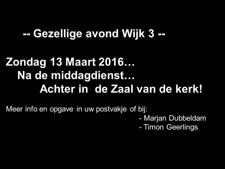 -- Gezellige avond Wijk 3 -- Zondag 13 Maart 2016… Na de middagdienst… Achter in de Zaal van de kerk! Meer info en opgave in uw postvakje of bij: - Ma