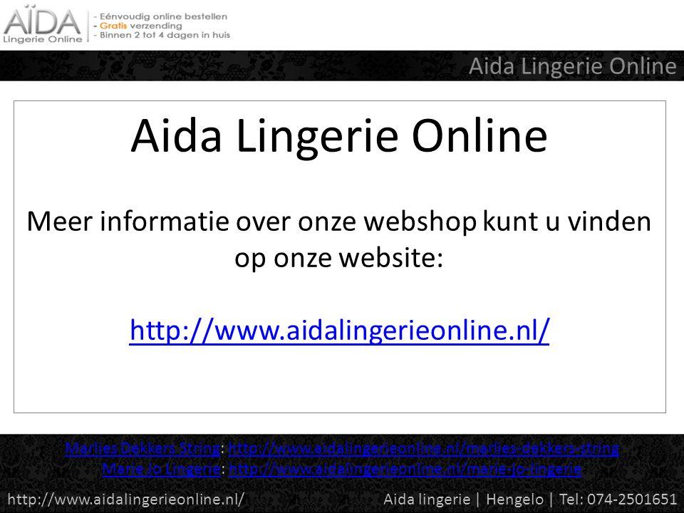 Aida Lingerie Online Meer informatie over onze webshop kunt u vinden op onze website: http://www.aidalingerieonline.nl/ http://www.aidalingerieonline.nl/ Aida Lingerie Online Aida lingerie | Hengelo | Tel: 074-2501651http://www.aidalingerieonline.nl/ Marlies Dekkers StringMarlies Dekkers String: http://www.aidalingerieonline.nl/marlies-dekkers-stringhttp://www.aidalingerieonline.nl/marlies-dekkers-string Marie Jo LingerieMarie Jo Lingerie: http://www.aidalingerieonline.nl/marie-jo-lingeriehttp://www.aidalingerieonline.nl/marie-jo-lingerie
