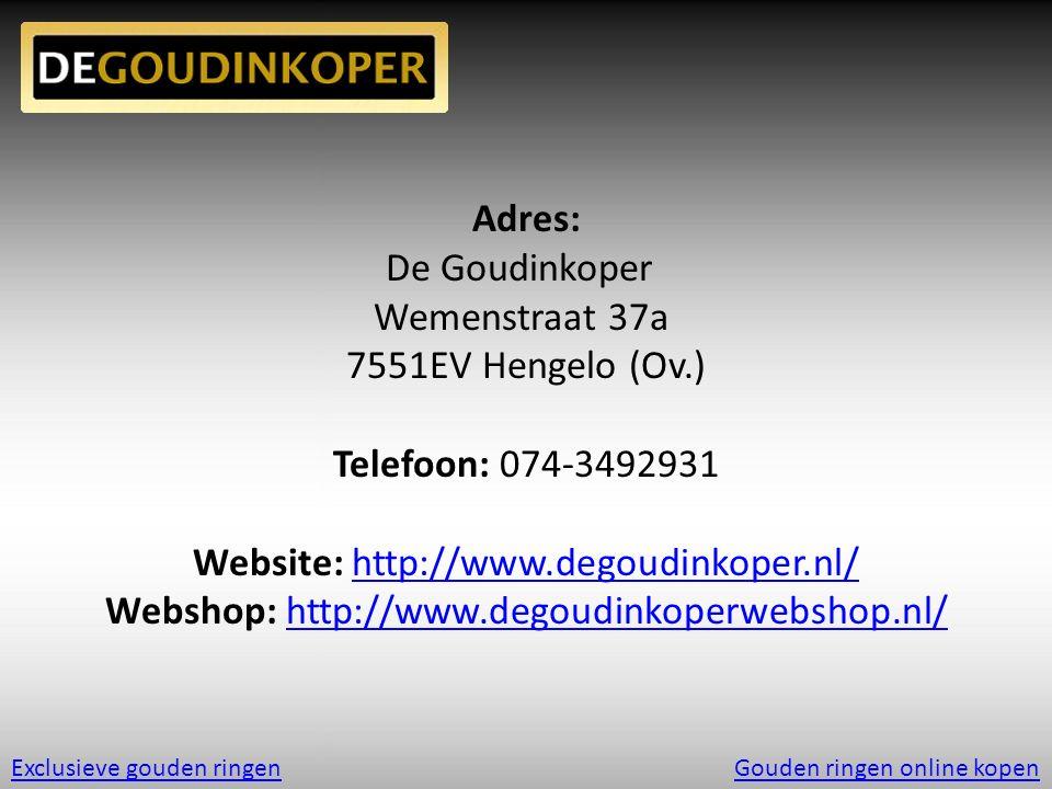 Adres: De Goudinkoper Wemenstraat 37a 7551EV Hengelo (Ov.) Telefoon: 074-3492931 Website: http://www.degoudinkoper.nl/http://www.degoudinkoper.nl/ Webshop: http://www.degoudinkoperwebshop.nl/http://www.degoudinkoperwebshop.nl/ Exclusieve gouden ringenGouden ringen online kopen