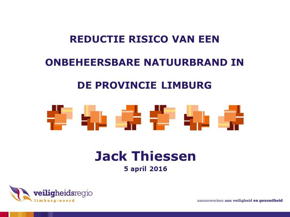 Jack Thiessen 5 april 2016 REDUCTIE RISICO VAN EEN ONBEHEERSBARE NATUURBRAND IN DE PROVINCIE LIMBURG