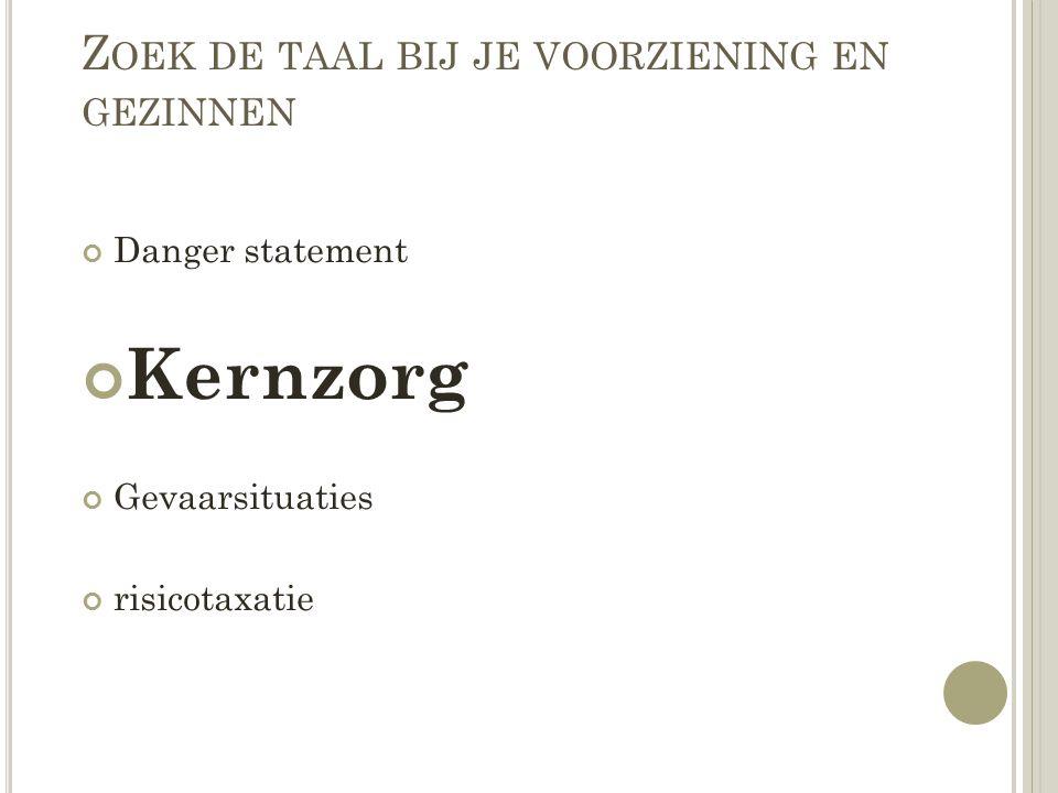 Z OEK DE TAAL BIJ JE VOORZIENING EN GEZINNEN Danger statement Kernzorg Gevaarsituaties risicotaxatie