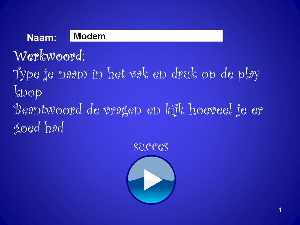 Naam: 1 Werkwoord: Type je naam in het vak en druk op de play knop Beantwoord de vragen en kijk hoeveel je er goed had succes