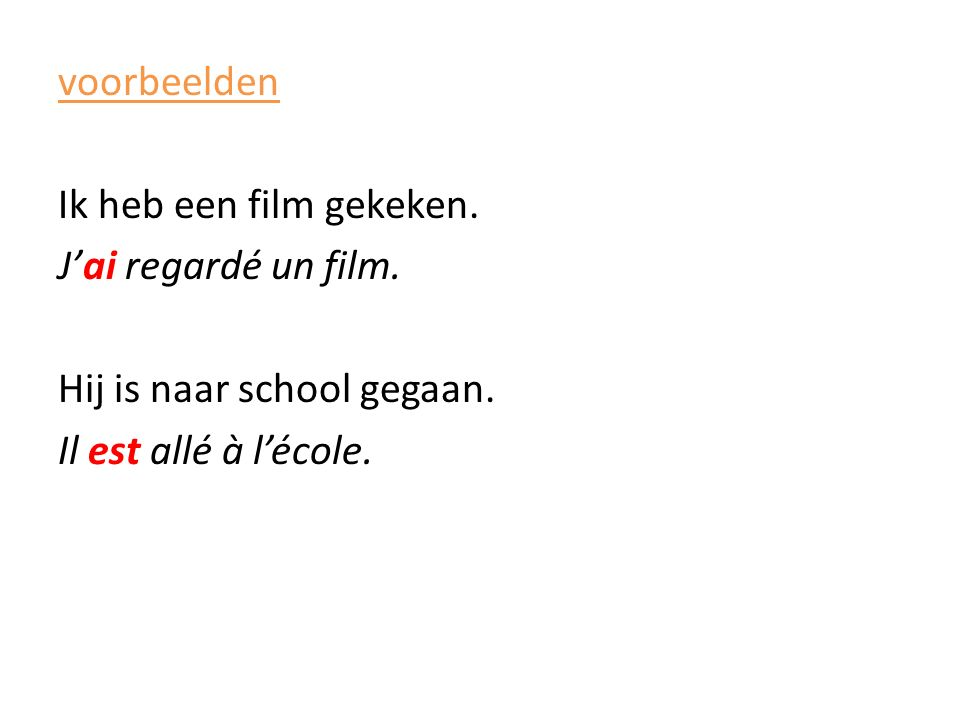 voorbeelden Ik heb een film gekeken. J'ai regardé un film. Hij is naar school gegaan. Il est allé à l'école.