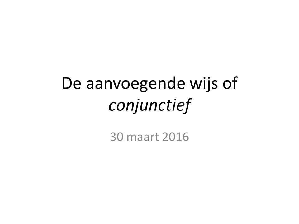 De aanvoegende wijs of conjunctief 30 maart 2016