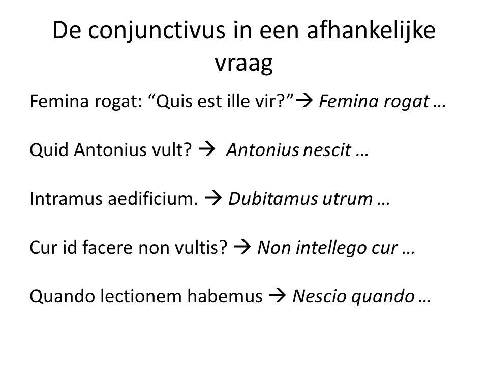 De conjunctivus in een afhankelijke vraag Femina rogat: Quis est ille vir?  Femina rogat … Quid Antonius vult.