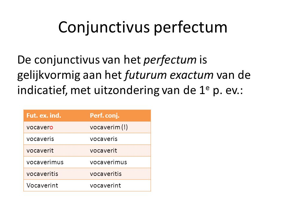 Conjunctivus perfectum De conjunctivus van het perfectum is gelijkvormig aan het futurum exactum van de indicatief, met uitzondering van de 1 e p.