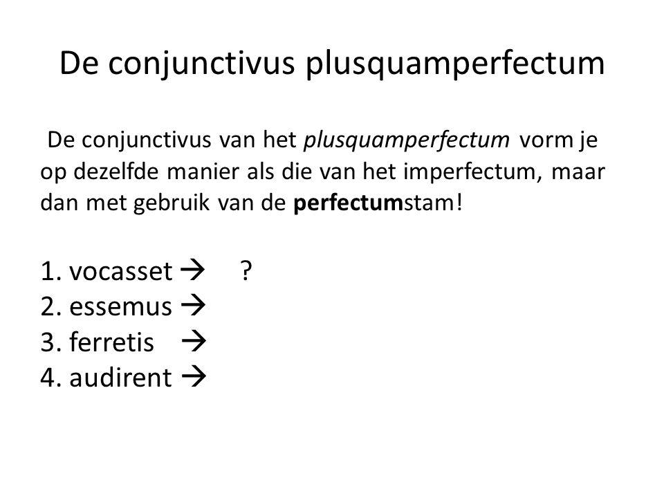 De conjunctivus plusquamperfectum De conjunctivus van het plusquamperfectum vorm je op dezelfde manier als die van het imperfectum, maar dan met gebruik van de perfectumstam.