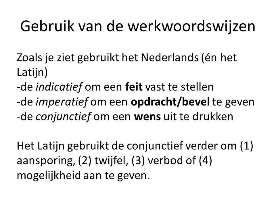 Gebruik van de werkwoordswijzen Zoals je ziet gebruikt het Nederlands (én het Latijn) -de indicatief om een feit vast te stellen -de imperatief om een opdracht/bevel te geven -de conjunctief om een wens uit te drukken Het Latijn gebruikt de conjunctief verder om (1) aansporing, (2) twijfel, (3) verbod of (4) mogelijkheid aan te geven.