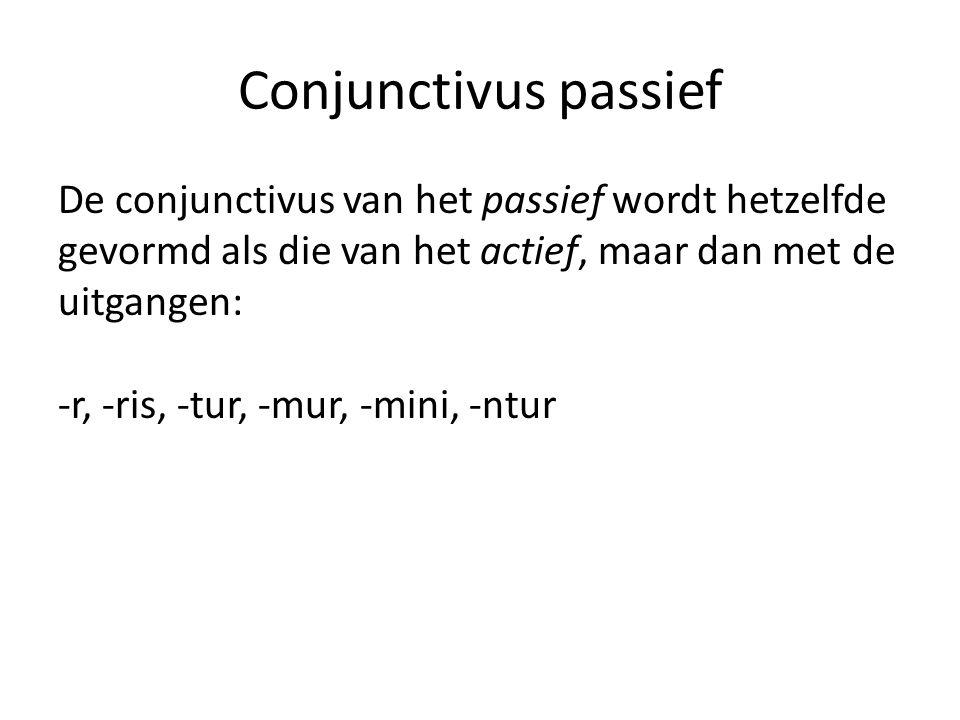 Conjunctivus passief De conjunctivus van het passief wordt hetzelfde gevormd als die van het actief, maar dan met de uitgangen: -r, -ris, -tur, -mur, -mini, -ntur