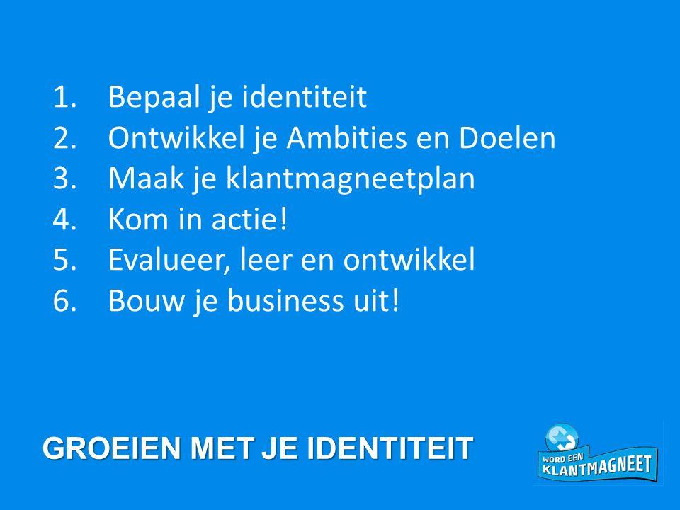 GROEIEN MET JE IDENTITEIT 1.Bepaal je identiteit 2.Ontwikkel je Ambities en Doelen 3.Maak je klantmagneetplan 4.Kom in actie.