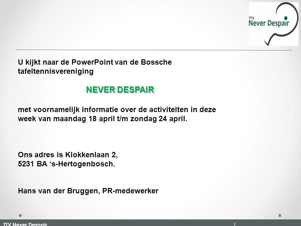 TTV Never Despair 1 U kijkt naar de PowerPoint van de Bossche tafeltennisvereniging NEVER DESPAIR met voornamelijk informatie over de activiteiten in deze week van maandag 18 april t/m zondag 24 april.