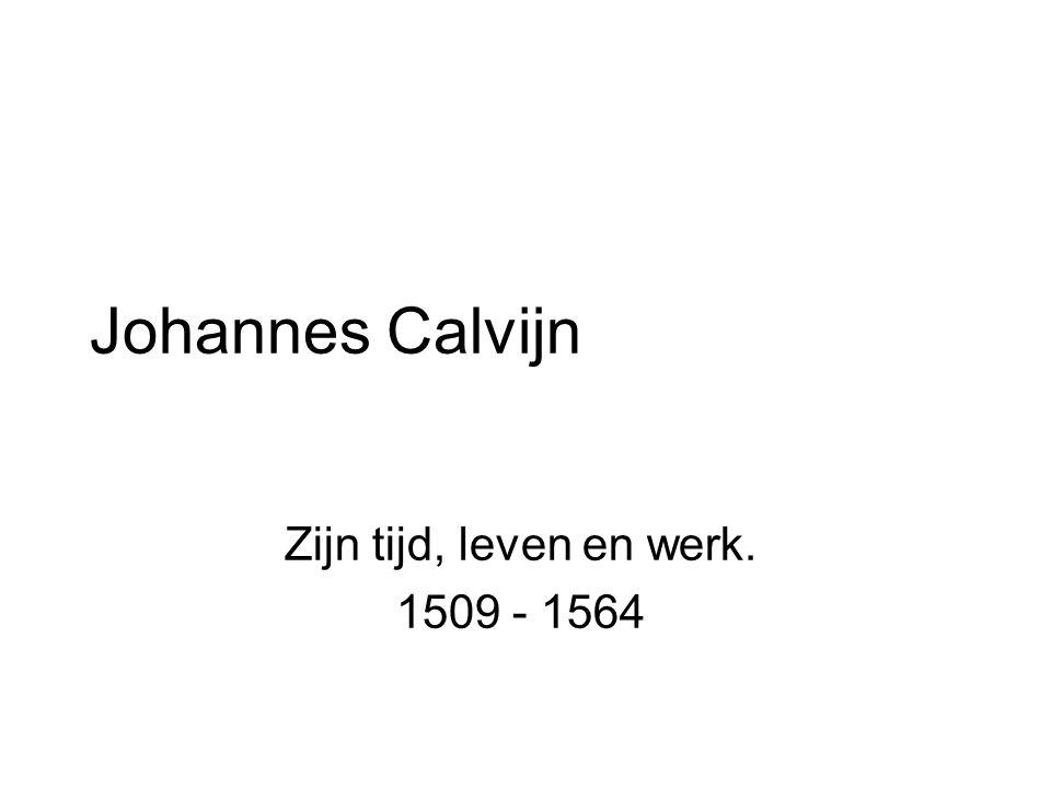 Johannes Calvijn Zijn tijd, leven en werk. 1509 - 1564