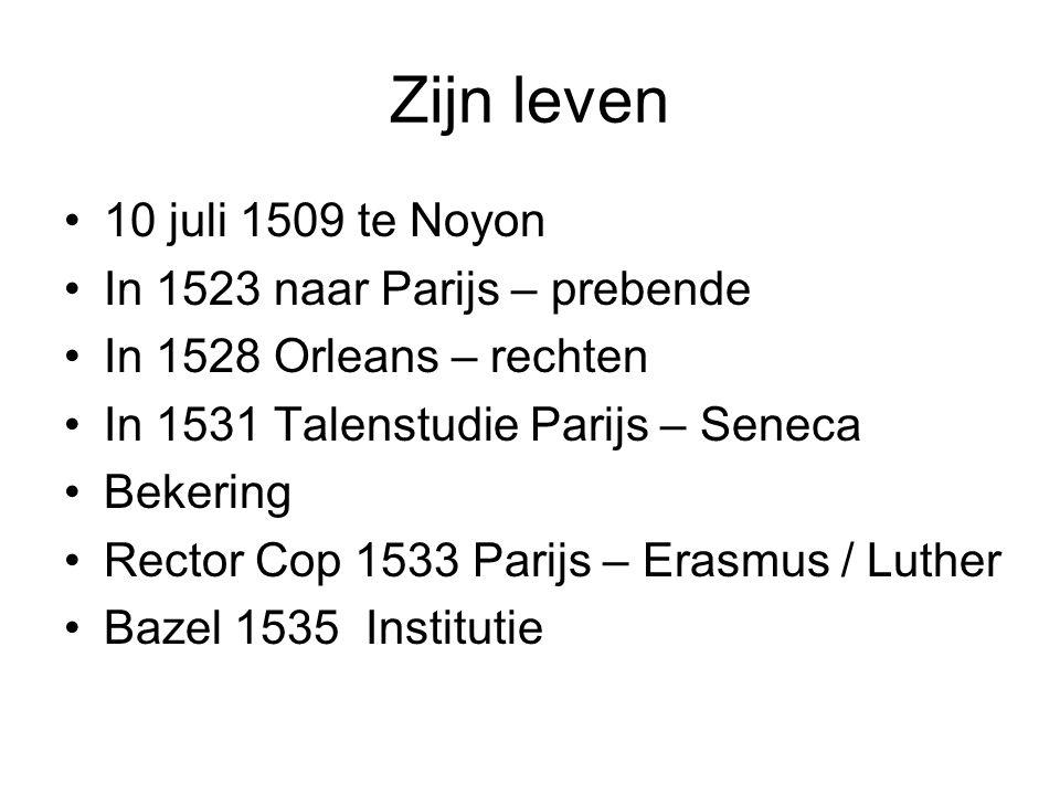Zijn leven 10 juli 1509 te Noyon In 1523 naar Parijs – prebende In 1528 Orleans – rechten In 1531 Talenstudie Parijs – Seneca Bekering Rector Cop 1533 Parijs – Erasmus / Luther Bazel 1535 Institutie