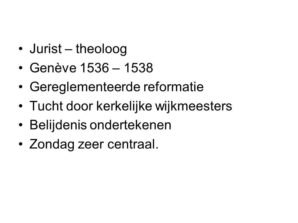 Jurist – theoloog Genève 1536 – 1538 Gereglementeerde reformatie Tucht door kerkelijke wijkmeesters Belijdenis ondertekenen Zondag zeer centraal.
