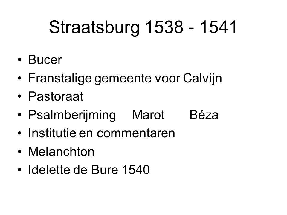 Straatsburg 1538 - 1541 Bucer Franstalige gemeente voor Calvijn Pastoraat PsalmberijmingMarot Béza Institutie en commentaren Melanchton Idelette de Bure 1540