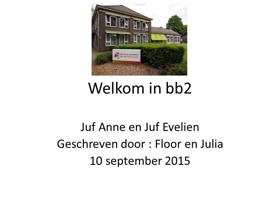 Juf Anne en Juf Evelien Geschreven door : Floor en Julia 10 september 2015 Welkom in bb2