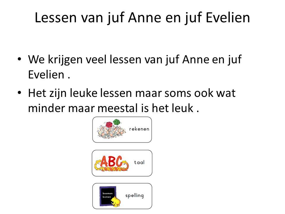 Lessen van juf Anne en juf Evelien We krijgen veel lessen van juf Anne en juf Evelien. Het zijn leuke lessen maar soms ook wat minder maar meestal is