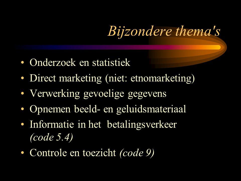 Bijzondere thema s Onderzoek en statistiek Direct marketing (niet: etnomarketing) Verwerking gevoelige gegevens Opnemen beeld- en geluidsmateriaal Informatie in het betalingsverkeer (code 5.4) Controle en toezicht (code 9)