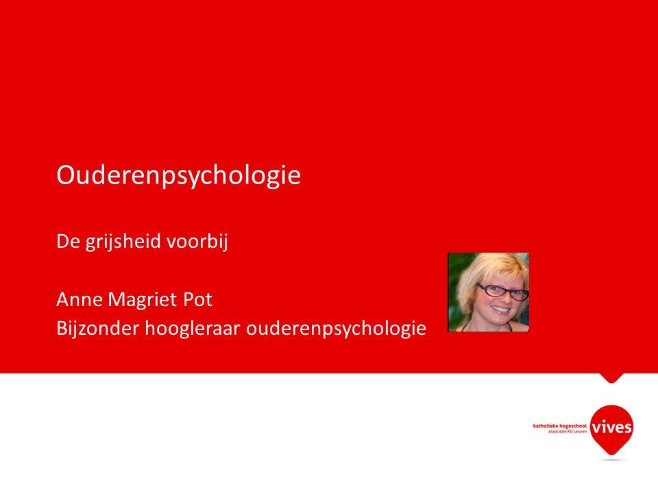 Ouderenpsychologie De grijsheid voorbij Anne Magriet Pot Bijzonder hoogleraar ouderenpsychologie