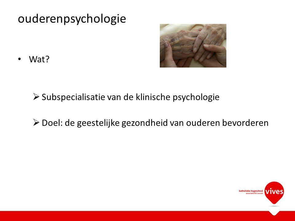 ouderenpsychologie Wat?  Subspecialisatie van de klinische psychologie  Doel: de geestelijke gezondheid van ouderen bevorderen