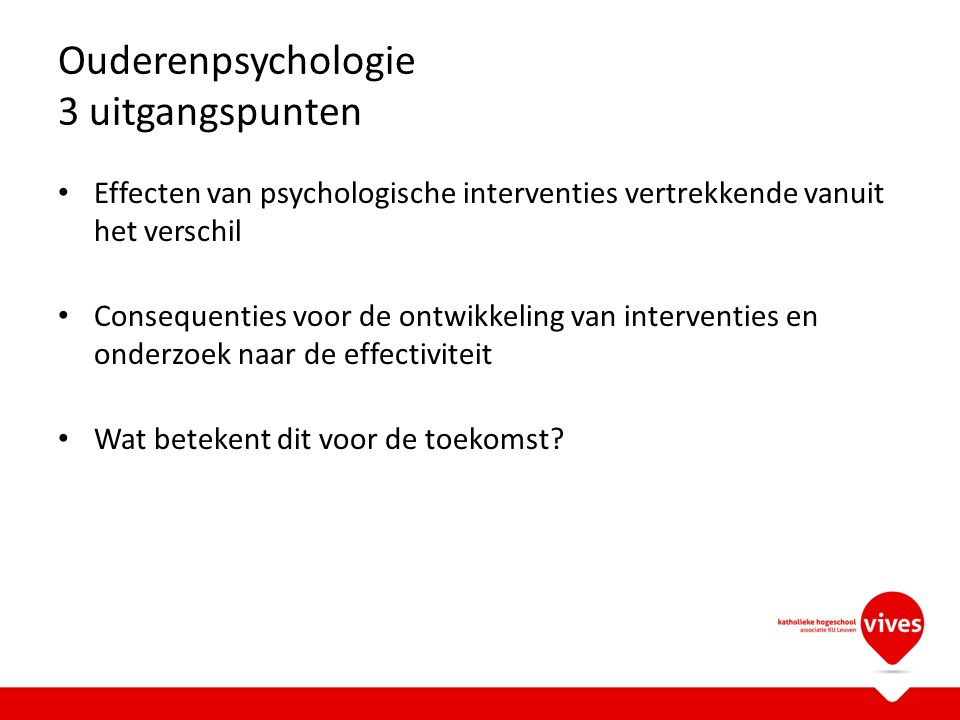 Ouderenpsychologie 3 uitgangspunten Effecten van psychologische interventies vertrekkende vanuit het verschil Consequenties voor de ontwikkeling van interventies en onderzoek naar de effectiviteit Wat betekent dit voor de toekomst?