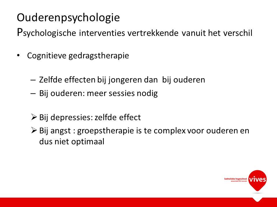 Ouderenpsychologie P sychologische interventies vertrekkende vanuit het verschil Cognitieve gedragstherapie – Zelfde effecten bij jongeren dan bij oud