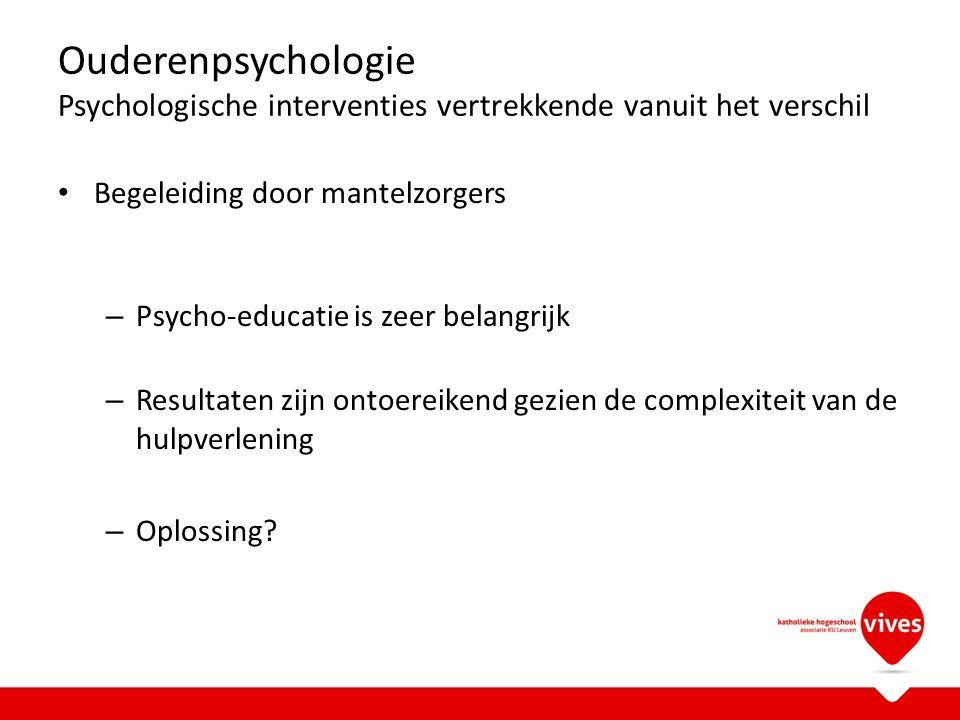 Ouderenpsychologie Psychologische interventies vertrekkende vanuit het verschil Begeleiding door mantelzorgers – Psycho-educatie is zeer belangrijk – Resultaten zijn ontoereikend gezien de complexiteit van de hulpverlening – Oplossing?
