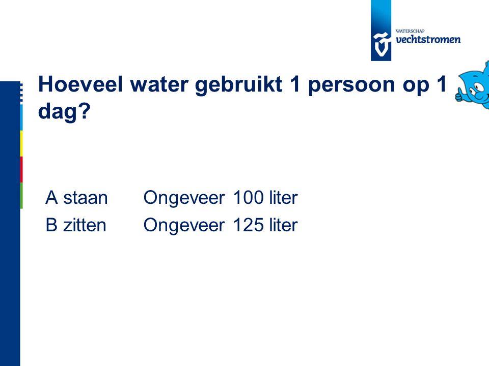 Hoeveel water gebruikt 1 persoon op 1 dag? A staanOngeveer 100 liter B zittenOngeveer 125 liter