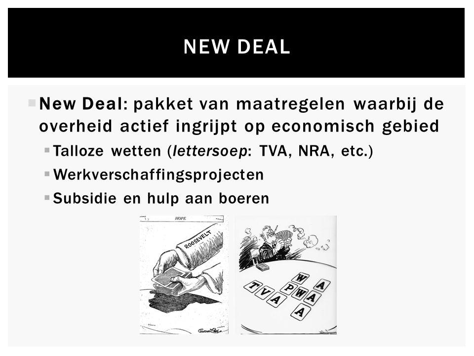 NEW DEAL  New Deal: pakket van maatregelen waarbij de overheid actief ingrijpt op economisch gebied  Talloze wetten (lettersoep: TVA, NRA, etc.)  Werkverschaffingsprojecten  Subsidie en hulp aan boeren