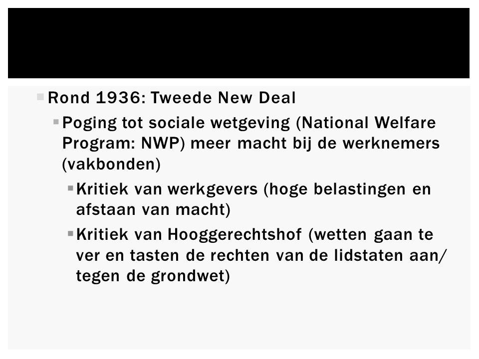  Rond 1936: Tweede New Deal  Poging tot sociale wetgeving (National Welfare Program: NWP) meer macht bij de werknemers (vakbonden)  Kritiek van werkgevers (hoge belastingen en afstaan van macht)  Kritiek van Hooggerechtshof (wetten gaan te ver en tasten de rechten van de lidstaten aan/ tegen de grondwet)
