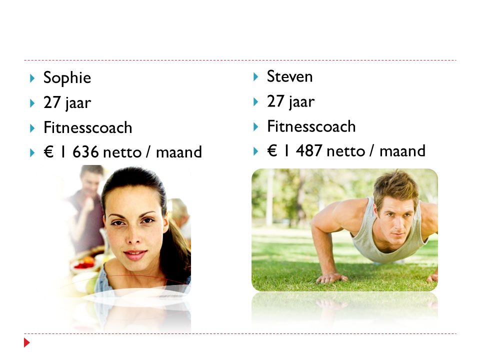  Sophie  27 jaar  Fitnesscoach  € 1 636 netto / maand  Steven  27 jaar  Fitnesscoach  € 1 487 netto / maand