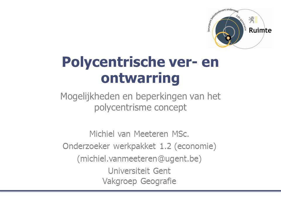 Polycentrische ver- en ontwarring Mogelijkheden en beperkingen van het polycentrisme concept Michiel van Meeteren MSc.