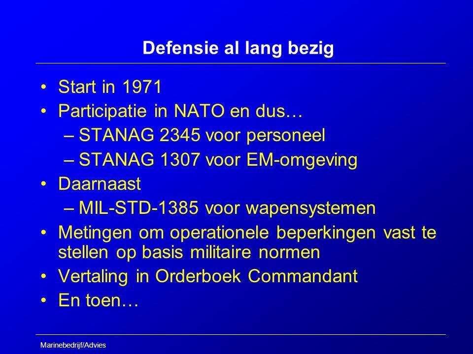 Marinebedrijf/Advies Defensie al lang bezig Start in 1971 Participatie in NATO en dus… –STANAG 2345 voor personeel –STANAG 1307 voor EM-omgeving Daarnaast –MIL-STD-1385 voor wapensystemen Metingen om operationele beperkingen vast te stellen op basis militaire normen Vertaling in Orderboek Commandant En toen…