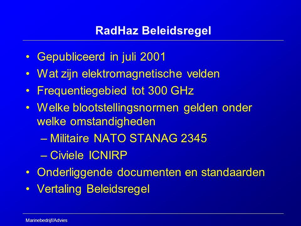 Marinebedrijf/Advies RadHaz Beleidsregel Gepubliceerd in juli 2001 Wat zijn elektromagnetische velden Frequentiegebied tot 300 GHz Welke blootstellingsnormen gelden onder welke omstandigheden –Militaire NATO STANAG 2345 –Civiele ICNIRP Onderliggende documenten en standaarden Vertaling Beleidsregel