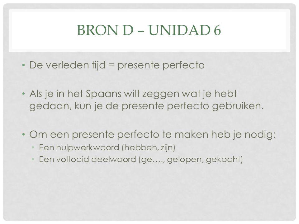 BRON D – UNIDAD 6 De verleden tijd = presente perfecto Als je in het Spaans wilt zeggen wat je hebt gedaan, kun je de presente perfecto gebruiken.