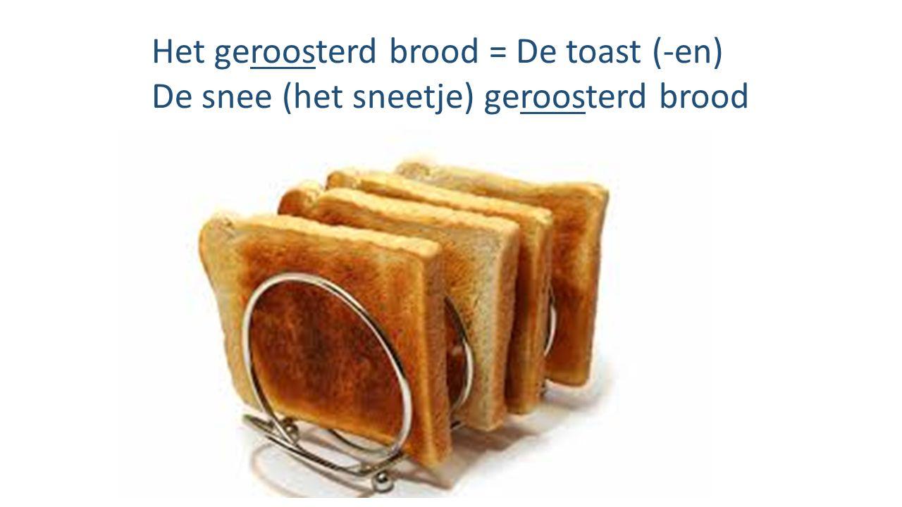Het geroosterd brood = De toast (-en) De snee (het sneetje) geroosterd brood