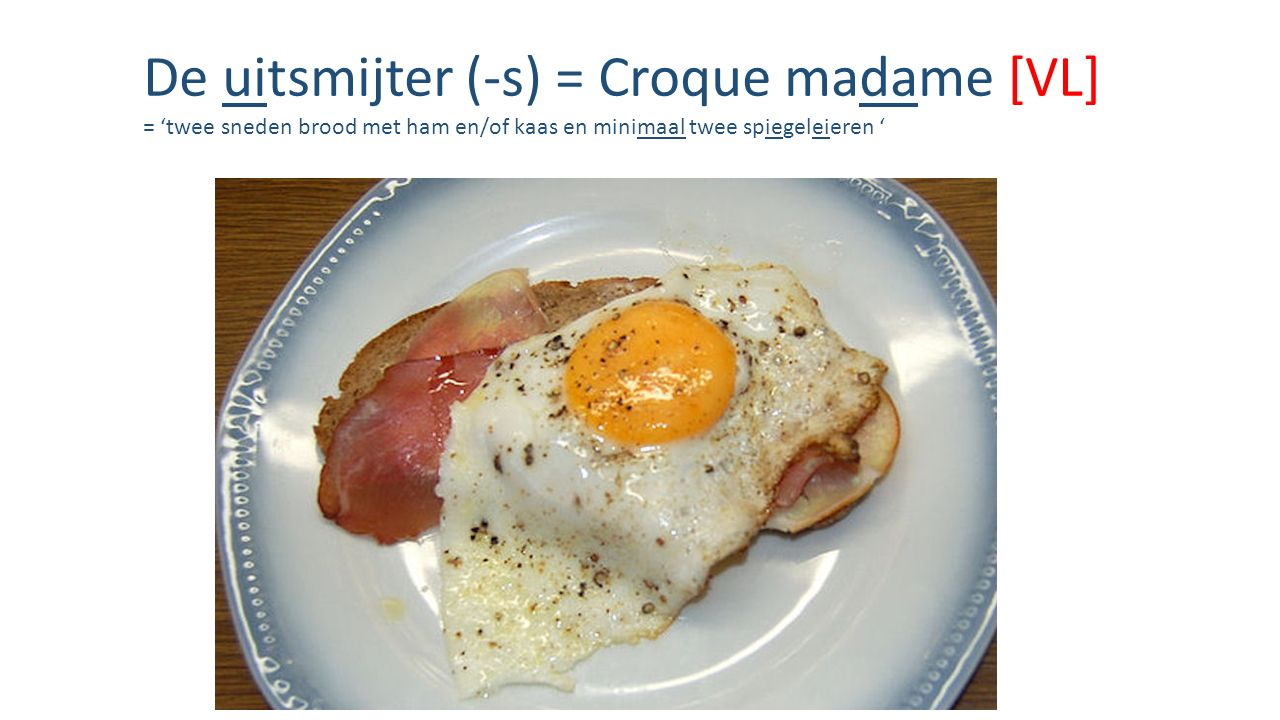 De uitsmijter (-s) = Croque madame [VL] = 'twee sneden brood met ham en/of kaas en minimaal twee spiegeleieren '