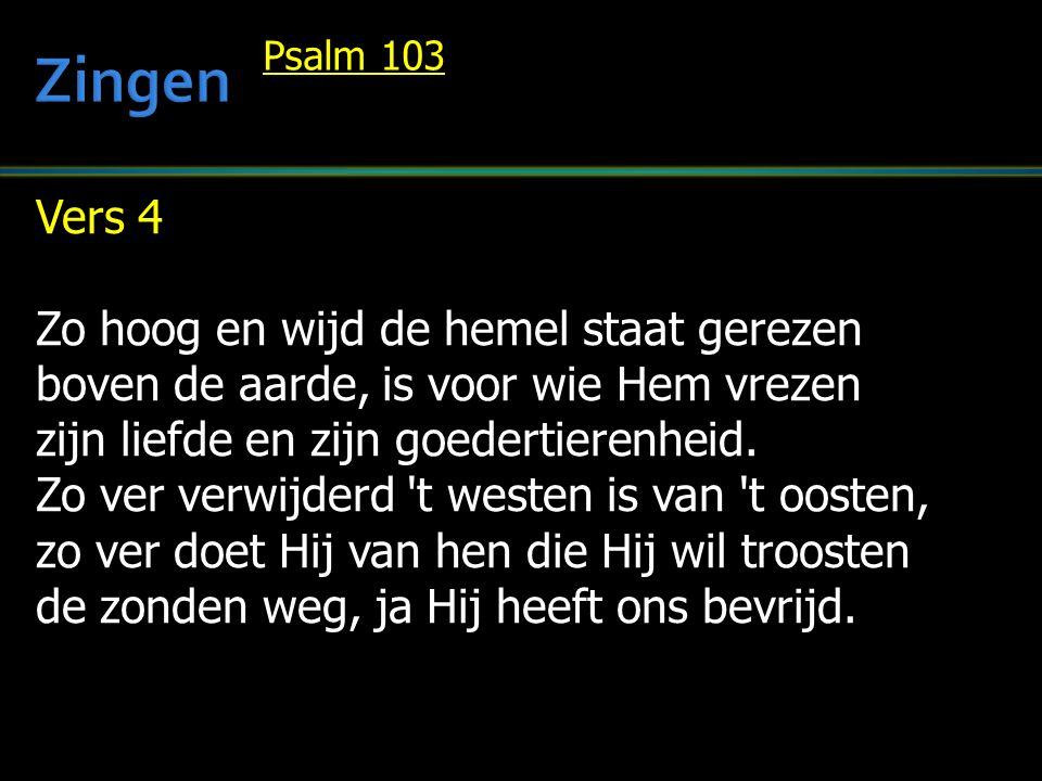 Vers 4 Zo hoog en wijd de hemel staat gerezen boven de aarde, is voor wie Hem vrezen zijn liefde en zijn goedertierenheid. Zo ver verwijderd 't westen