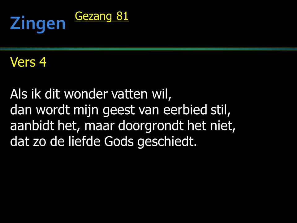 Gezang 81 Vers 4 Als ik dit wonder vatten wil, dan wordt mijn geest van eerbied stil, aanbidt het, maar doorgrondt het niet, dat zo de liefde Gods geschiedt.