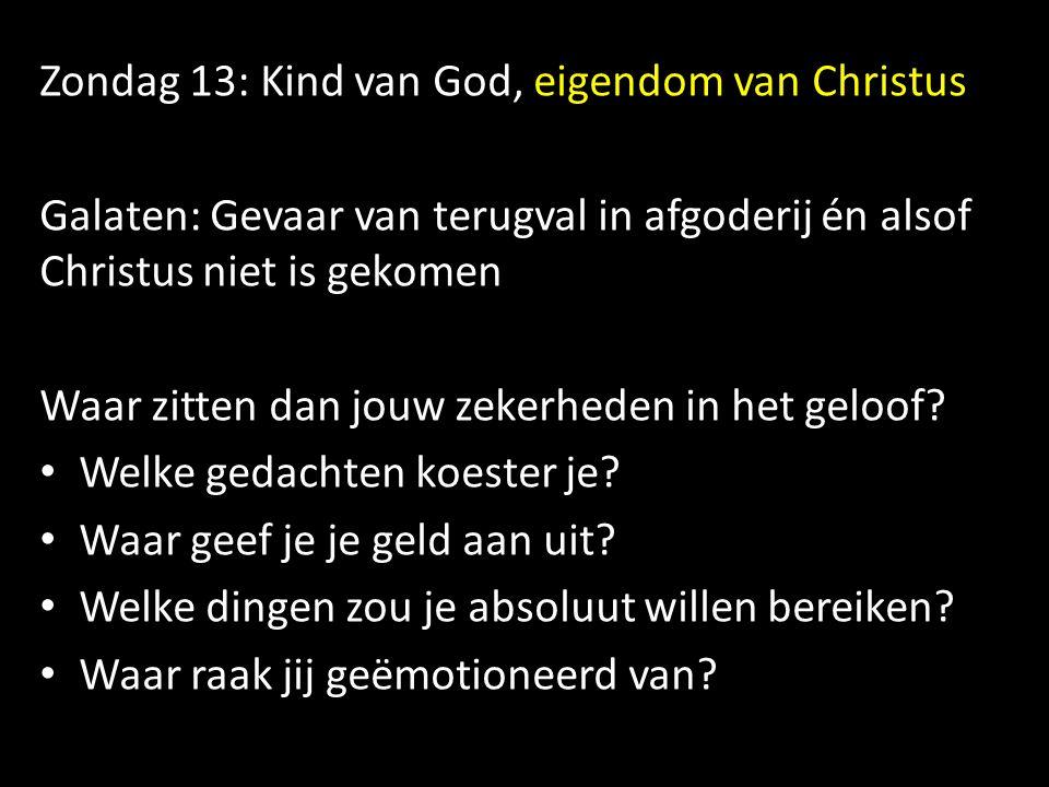 Zondag 13: Kind van God, eigendom van Christus Galaten: Gevaar van terugval in afgoderij én alsof Christus niet is gekomen Waar zitten dan jouw zekerh
