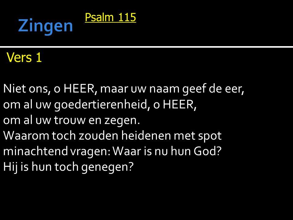 Psalm 115 Vers 1 Niet ons, o HEER, maar uw naam geef de eer, om al uw goedertierenheid, o HEER, om al uw trouw en zegen.