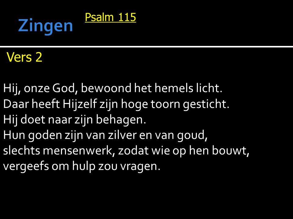 Psalm 115 Vers 2 Hij, onze God, bewoond het hemels licht. Daar heeft Hijzelf zijn hoge toorn gesticht. Hij doet naar zijn behagen. Hun goden zijn van