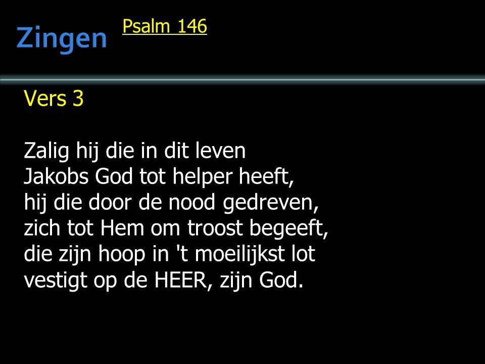 Psalm 146 Vers 3 Zalig hij die in dit leven Jakobs God tot helper heeft, hij die door de nood gedreven, zich tot Hem om troost begeeft, die zijn hoop in t moeilijkst lot vestigt op de HEER, zijn God.